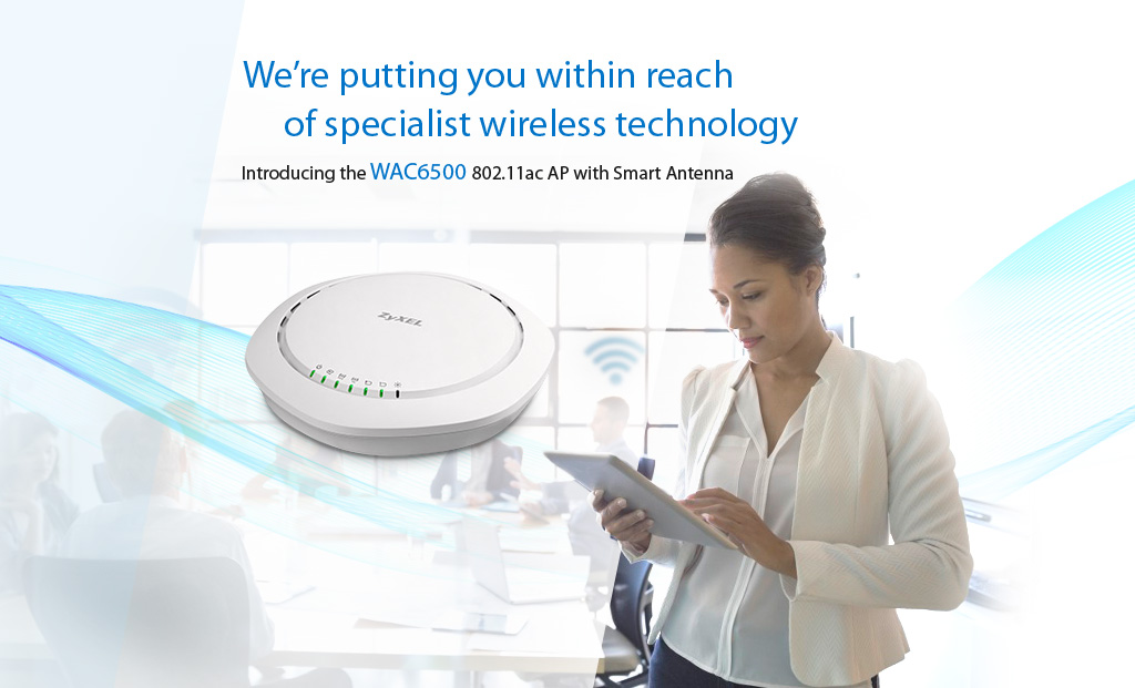 We're putting you within reach of specialist wireless technology - WAC6500